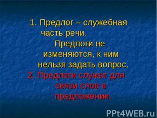 1. Предлог – служебная часть речи. Предлоги не изменяются, к ним нельзя задать в