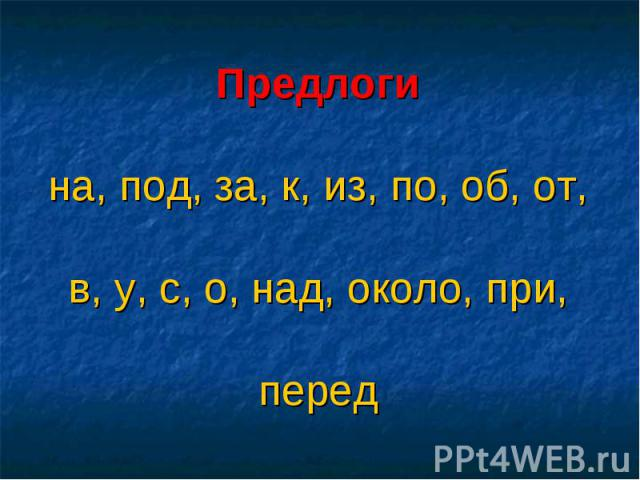 Предлогина, под, за, к, из, по, об, от, в, у, с, о, над, около, при, перед