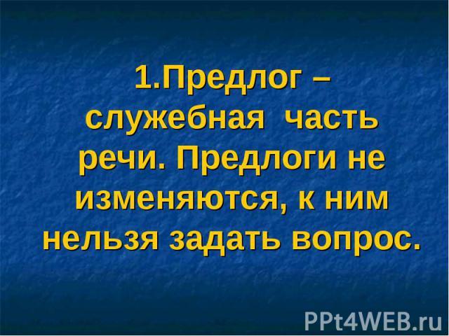 1.Предлог – служебная часть речи. Предлоги не изменяются, к ним нельзя задать вопрос.