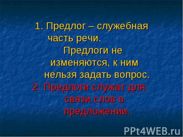 1. Предлог – служебная часть речи. Предлоги не изменяются, к ним нельзя задать вопрос.2. Предлоги служат для связи слов в предложении.