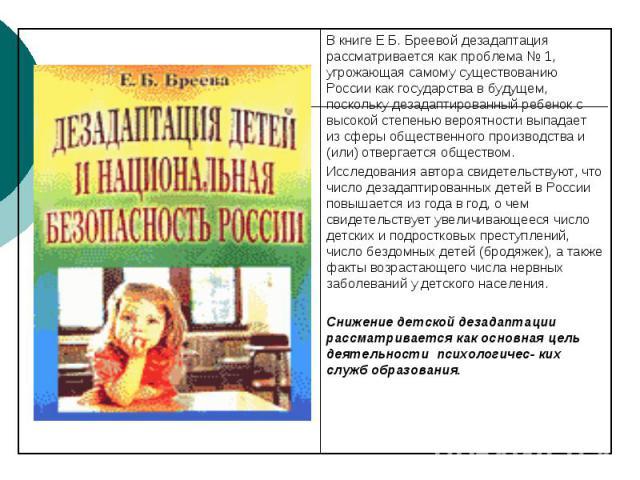 В книге Е Б. Бреевой дезадаптация рассматривается как проблема № 1, угрожающая самому существованию России как государства в будущем, поскольку дезадаптированный ребенок с высокой степенью вероятности выпадает из сферы общественного производства и (…