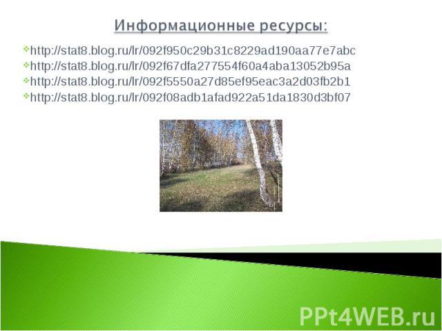 Информационные ресурсы: http://stat8.blog.ru/lr/092f950c29b31c8229ad190aa77e7abchttp://stat8.blog.ru/lr/092f67dfa277554f60a4aba13052b95ahttp://stat8.blog.ru/lr/092f5550a27d85ef95eac3a2d03fb2b1http://stat8.blog.ru/lr/092f08adb1afad922a51da1830d3bf07