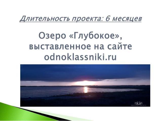 Длительность проекта: 6 месяцевОзеро «Глубокое», выставленное на сайте odnoklassniki.ru