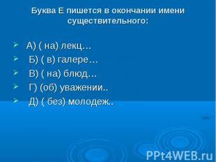 Буква Е пишется в окончании имени существительного: А) ( на) лекц… Б) ( в) галер