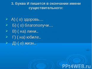 3. Буква И пишется в окончании имени существительного: А) ( о) здоровь… Б) ( о)
