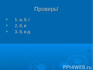 Проверь! 1. а, б, г2. б, в3. б, в д