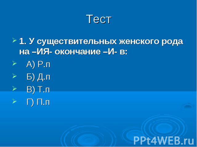 Тест 1. У существительных женского рода на –ИЯ- окончание –И- в: А) Р.п Б) Д.п В) Т.п Г) П.п