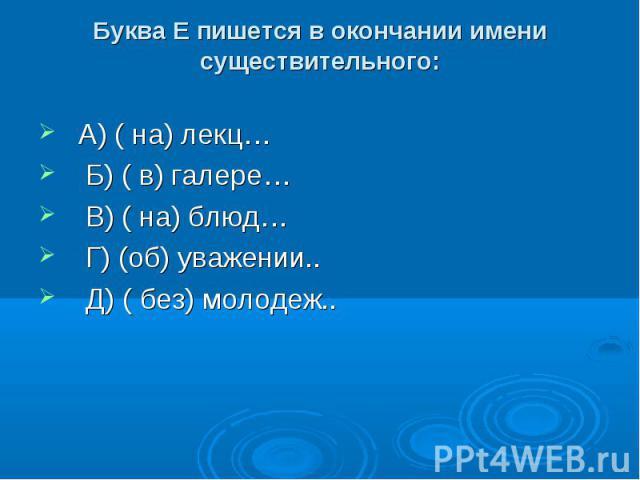 Буква Е пишется в окончании имени существительного: А) ( на) лекц… Б) ( в) галере… В) ( на) блюд… Г) (об) уважении.. Д) ( без) молодеж..