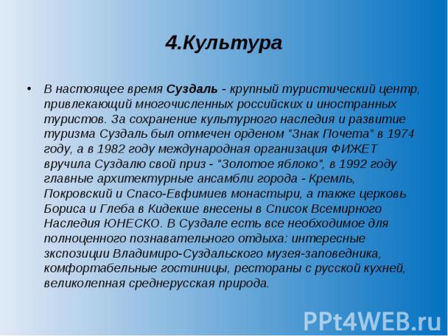 4.Культура В настоящее время Суздаль - крупный туристический центр, привлекающий многочисленных российских и иностранных туристов. За сохранение культурного наследия и развитие туризма Суздаль был отмечен орденом