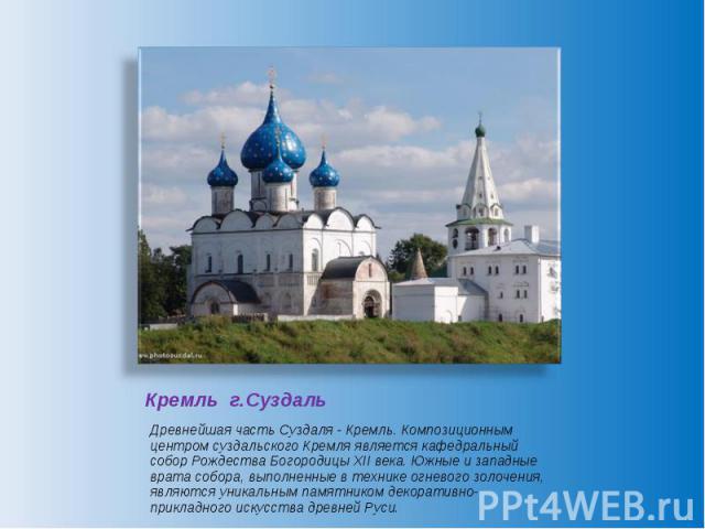 Кремль г.Суздаль Древнейшая часть Суздаля - Кремль. Композиционным центром суздальского Кремля является кафедральный собор Рождества Богородицы XII века. Южные и западные врата собора, выполненные в технике огневого золочения, являются уникальным па…