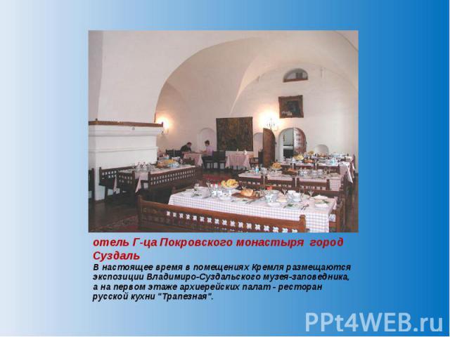 отель Г-ца Покровского монастыря город Суздаль В настоящее время в помещениях Кремля размещаются экспозиции Владимиро-Суздальского музея-заповедника, а на первом этаже архиерейских палат - ресторан русской кухни