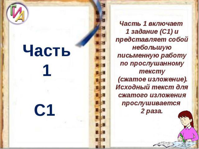 Часть 1С1 Часть 1 включает 1 задание (С1) и представляет собой небольшую письменную работу по прослушанному тексту (сжатое изложение). Исходный текст для сжатого изложения прослушивается 2 раза.
