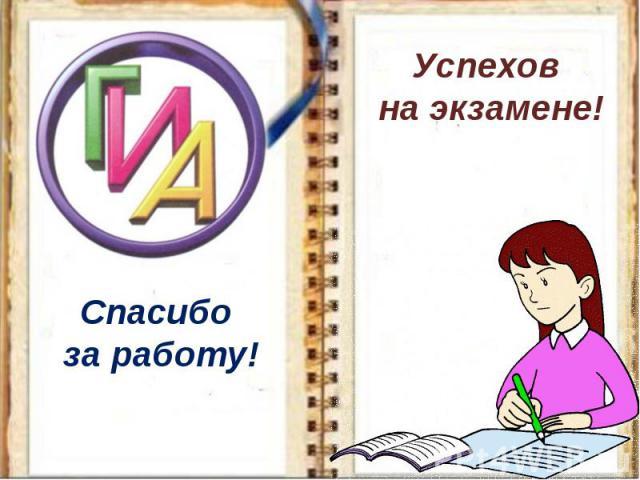 Спасибо за работу!Успехов на экзамене!