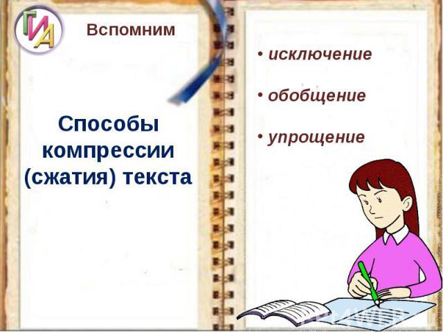 ВспомнимСпособы компрессии (сжатия) текста исключение обобщение упрощение