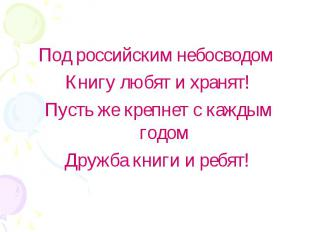 Под российским небосводом Книгу любят и хранят!Пусть же крепнет с каждым годомДр