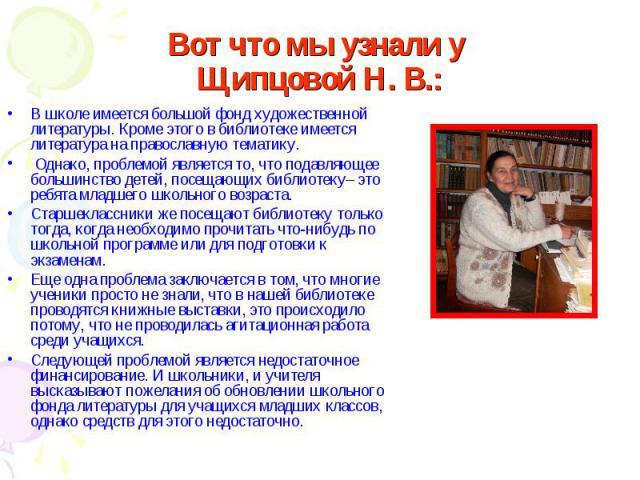 Вот что мы узнали у Щипцовой Н. В.: В школе имеется большой фонд художественной литературы. Кроме этого в библиотеке имеется литература на православную тематику. Однако, проблемой является то, что подавляющее большинство детей, посещающих библиотеку…