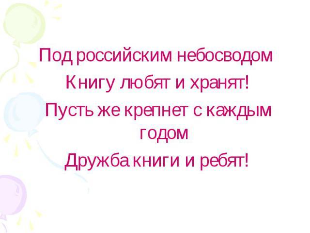 Под российским небосводом Книгу любят и хранят!Пусть же крепнет с каждым годомДружба книги и ребят!