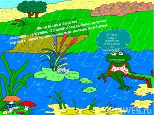 Жила-была в болоте лягушка - квакушка. Однажды она сидела на сучке коряги и насл