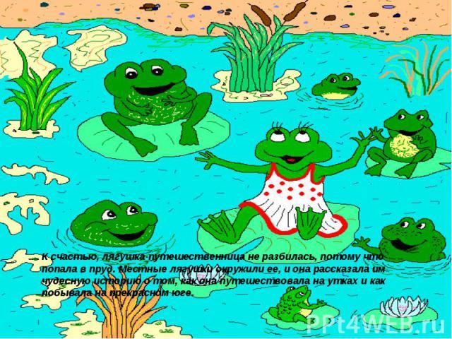 К счастью, лягушка-путешественница не разбилась, потому что попала в пруд. Местные лягушки окружили ее, и она рассказала им чудесную историю о том, как она путешествовала на утках и как побывала на прекрасном юге.