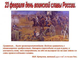 23 февраля день воинской славы России.Сражение… было кровопролитнейшее. Войска с