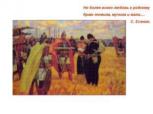 Но более всего любовь к родномуКраю томила, мучила и жгла….С. Есенин.