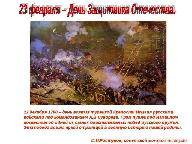 23 февраля – День Защитника Отечества. 22 декабря 1790 – день взятия турецкой Крепости Измаил русскими войсками под командованием А.В Суворова. Гром пушек под Измаилом возвестил об одной из самых блистательных побед русского оружия. Эта победа вошла…