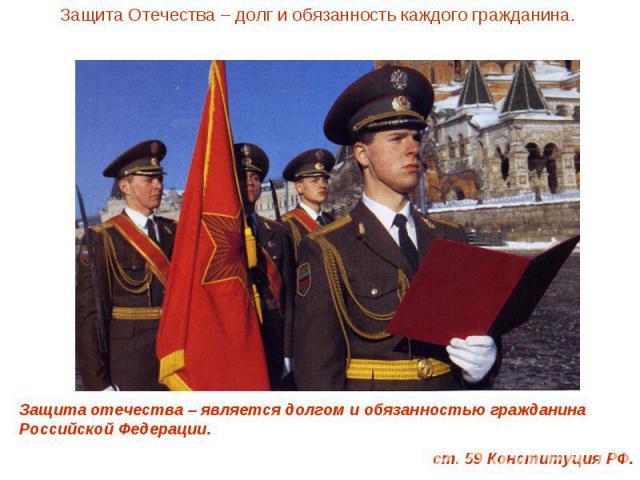 Защита Отечества – долг и обязанность каждого гражданина.Защита отечества – является долгом и обязанностью гражданина Российской Федерации. ст. 59 Конституция РФ.