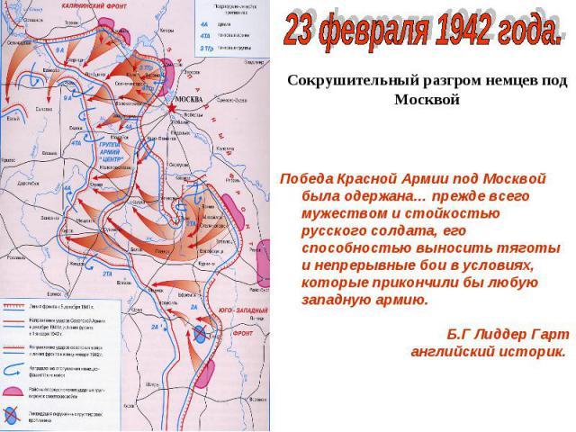 23 февраля 1942 года.Сокрушительный разгром немцев под МосквойПобеда Красной Армии под Москвой была одержана… прежде всего мужеством и стойкостью русского солдата, его способностью выносить тяготы и непрерывные бои в условиях, которые прикончили бы …