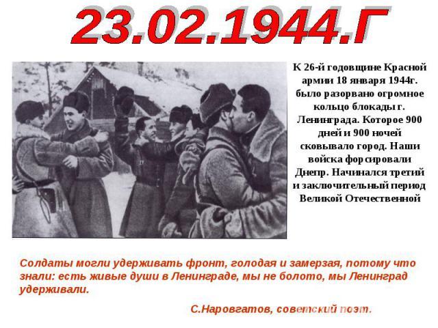 23.02.1944.ГК 26-й годовщине Красной армии 18 января 1944г. было разорвано огромное кольцо блокады г. Ленинграда. Которое 900 дней и 900 ночей сковывало город. Наши войска форсировали Днепр. Начинался третий и заключительный период Великой Отечестве…