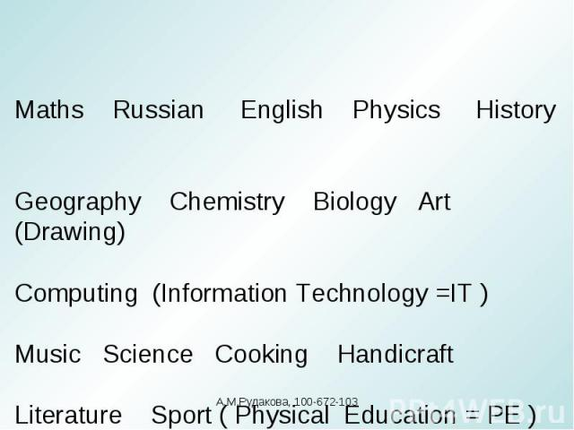 Maths Russian English Physics History Geography Chemistry Biology Art (Drawing)Computing (Information Technology =IT )Music Science Cooking Handicraft Literature Sport ( Physical Education = PE )А.М.Рудакова, 100-672-103