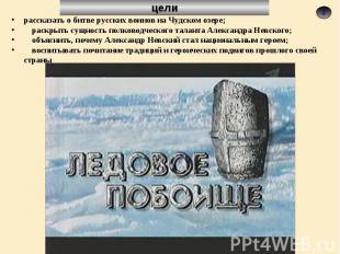 рассказать о битве русских воинов на Чудском озере; раскрыть сущность полководче