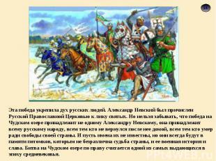 Эта победа укрепила дух русских людей. Александр Невский был причислен Русской П
