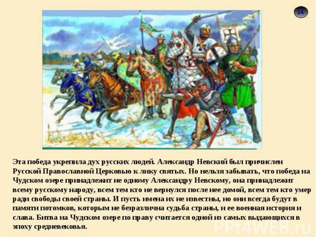 Эта победа укрепила дух русских людей. Александр Невский был причислен Русской Православной Церковью к лику святых. Но нельзя забывать, что победа на Чудском озере принадлежит не одному Александру Невскому, она принадлежит всему русскому народу, все…