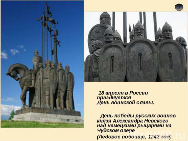 18 апреля в России празднуется День воинской славы. День победы русских воинов князя Александра Невского над немецкими рыцарями на Чудском озере (Ледовое побоище, 1242 год).