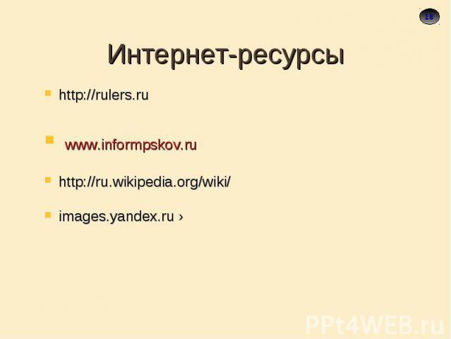 Интернет-ресурсы http://rulers.ru www.informpskov.ruhttp://ru.wikipedia.org/wiki/images.yandex.ru ›