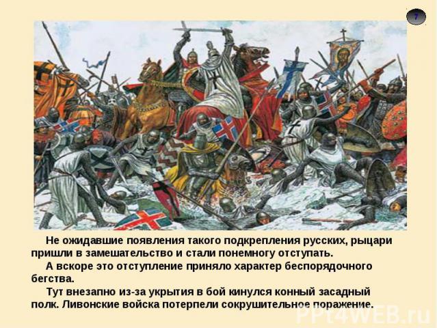 Не ожидавшие появления такого подкрепления русских, рыцари пришли в замешательство и стали понемногу отступать. А вскоре это отступление приняло характер беспорядочного бегства. Тут внезапно из-за укрытия в бой кинулся конный засадный полк. Ливонски…