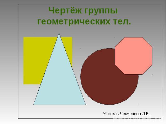 Чертёж группы геометрических тел. Учитель Чекменева Л.В.