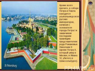 Кроме всего прочего, в соборе Петра и Павла находится усыпальница всех русских и