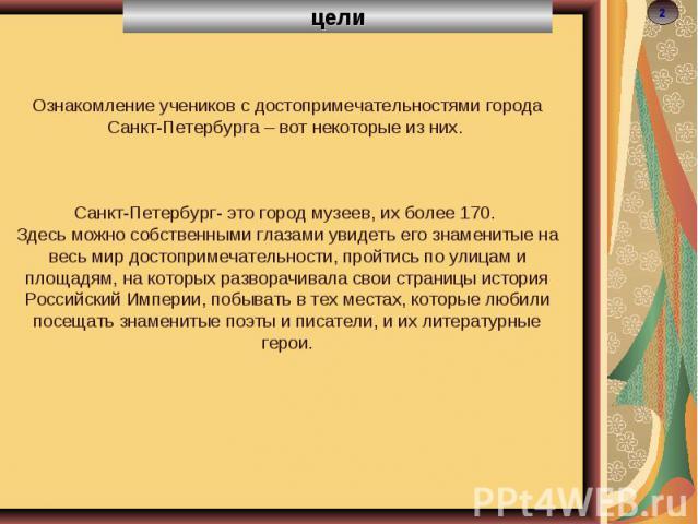 целиОзнакомление учеников с достопримечательностями города Санкт-Петербурга – вот некоторые из них. Санкт-Петербург- это город музеев, их более 170. Здесь можно собственными глазами увидеть его знаменитые на весь мир достопримечательности, пройтись …