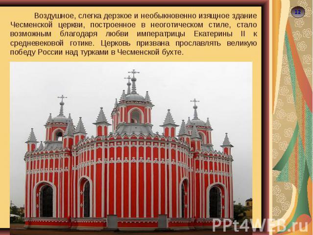 Воздушное, слегка дерзкое и необыкновенно изящное здание Чесменской церкви, построенное в неоготическом стиле, стало возможным благодаря любви императрицы Екатерины II к средневековой готике. Церковь призвана прославлять великую победу России над ту…