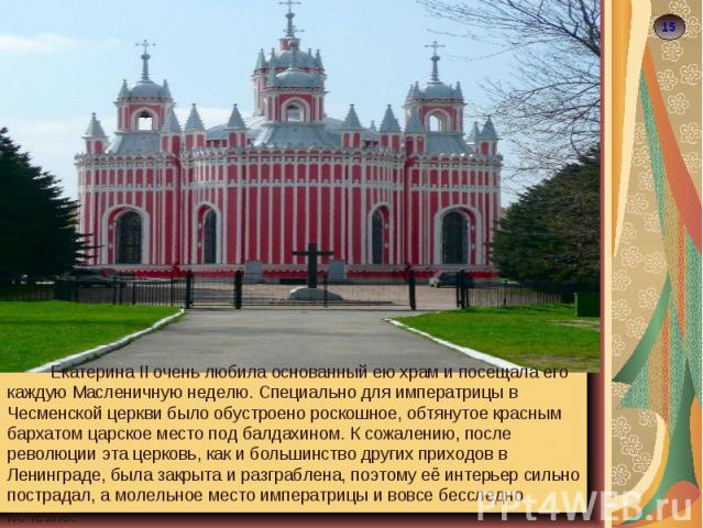 Екатерина II очень любила основанный ею храм и посещала его каждую Масленичную неделю. Специально для императрицы в Чесменской церкви было обустроено роскошное, обтянутое красным бархатом царское место под балдахином. К сожалению, после революции эт…