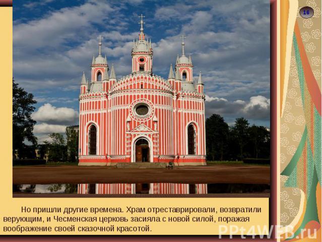 Но пришли другие времена. Храм отреставрировали, возвратили верующим, и Чесменская церковь засияла с новой силой, поражая воображение своей сказочной красотой.