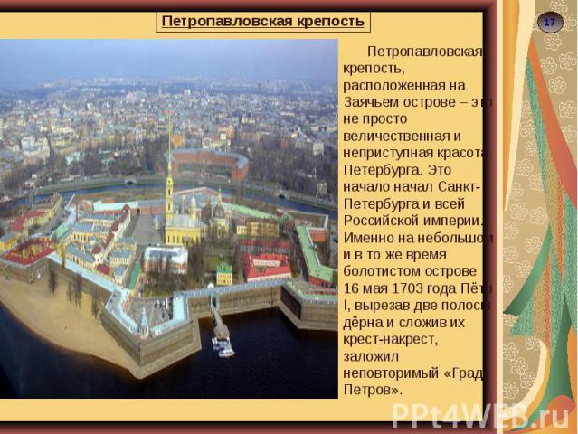 Петропавловская крепость Петропавловская крепость, расположенная на Заячьем острове – это не просто величественная и неприступная красота Петербурга. Это начало начал Санкт-Петербурга и всей Российской империи. Именно на небольшом и в то же время бо…