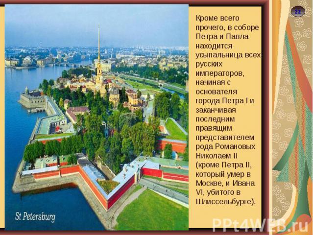 Кроме всего прочего, в соборе Петра и Павла находится усыпальница всех русских императоров, начиная с основателя города Петра I и заканчивая последним правящим представителем рода Романовых Николаем II (кроме Петра II, который умер в Москве, и Ивана…