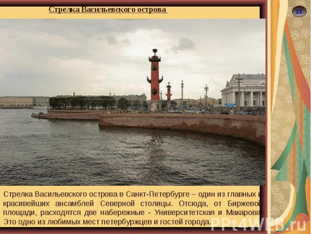 Стрелка Васильевского острова Стрелка Васильевского острова в Санкт-Петербурге – один из главных и красивейших ансамблей Северной столицы. Отсюда, от Биржевой площади, расходятся две набережные - Университетская и Макарова. Это одно из любимых мест …