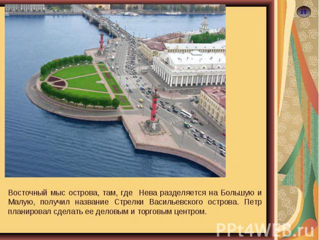 Восточный мыс острова, там, где Нева разделяется на Большую и Малую, получил название Стрелки Васильевского острова. Петр планировал сделать ее деловым и торговым центром.