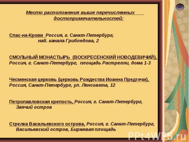 Место расположения выше перечисленных достопримечательностей:Спас-на-Крови Россия, г. Санкт-Петербург, наб. канала Грибоедова, 2СМОЛЬНЫЙ МОНАСТЫРЬ (ВОСКРЕСЕНСКИЙ НОВОДЕВИЧИЙ), Россия, г. Санкт-Петербург, площадь Растрелли, дома 1-3Чесменская церковь…