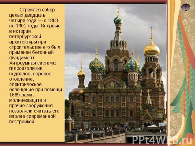 Строился собор целых двадцать четыре года — с 1883 по 1901 годы. Впервые в истории петербургской архитектуры при строительстве его был применен бетонный фундамент. Хитроумная система гидроизоляции подвалов, паровое отопление, электрическое освещение…