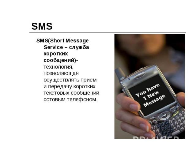 SMS SMS(Short Message Service – служба коротких сообщений)-технология, позволяющая осуществлять прием и передачу коротких текстовых сообщений сотовым телефоном.