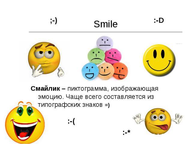 Smile Смайлик – пиктограмма, изображающая эмоцию. Чаще всего составляется из типографских знаков =)